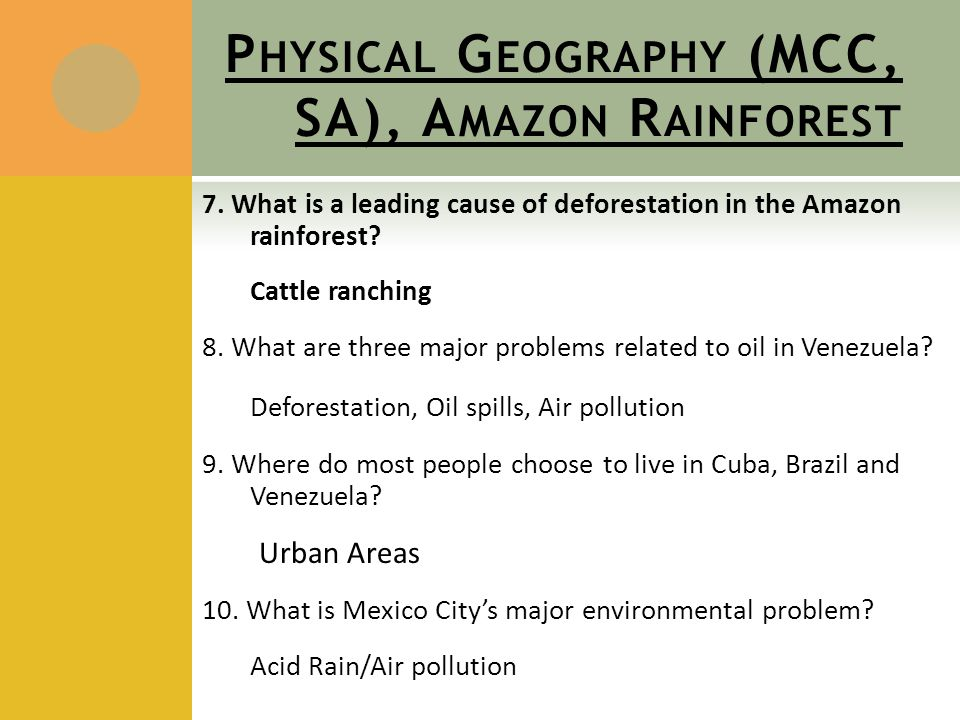 P HYSICAL G EOGRAPHY (MCC, SA), A MAZON R AINFOREST 7. What is a leading cause of deforestation in the Amazon rainforest? Cattle ranching 8. What are