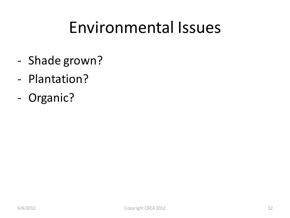 Environmental Issues -Shade grown -Plantation -Organic 6/6/2012Copyright CREA 201212