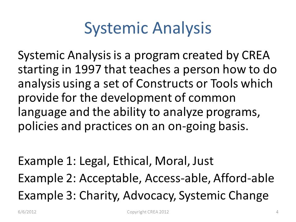 Systemic Analysis Systemic Analysis is a program created by CREA starting in 1997 that teaches a person how to do analysis using a set of Constructs or Tools which provide for the development of common language and the ability to analyze programs, policies and practices on an on-going basis.