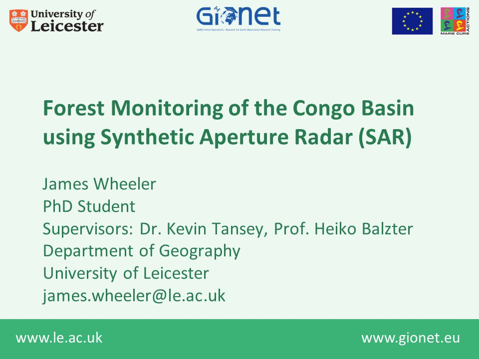 www.le.ac.uk www.gionet.eu Forest Monitoring of the Congo Basin using Synthetic Aperture Radar (SAR) James Wheeler PhD Student Supervisors: Dr.
