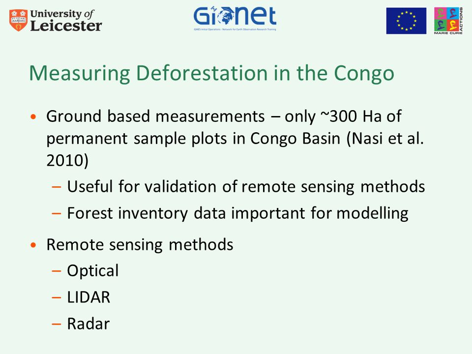 Current Objectives Using L-band SAR data –Produce map of forest loss from analysis of backscatter, signal coherence –Combine different techniques in a multi-sensor approach Field expedition to Republic of Congo 2012/2013 Develop a method for biomass estimation from satellite data to complement knowledge about deforestation