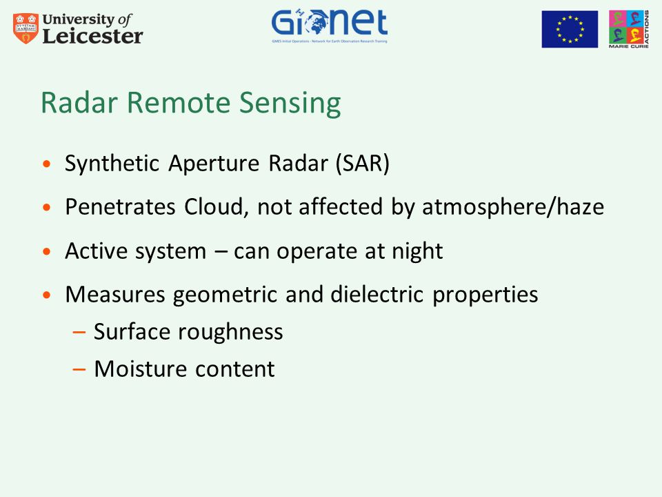 Radar Remote Sensing Synthetic Aperture Radar (SAR) Penetrates Cloud, not affected by atmosphere/haze Active system – can operate at night Measures geometric and dielectric properties –Surface roughness –Moisture content