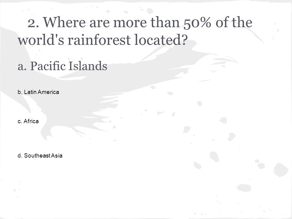 2. Where are more than 50% of the world s rainforest located.