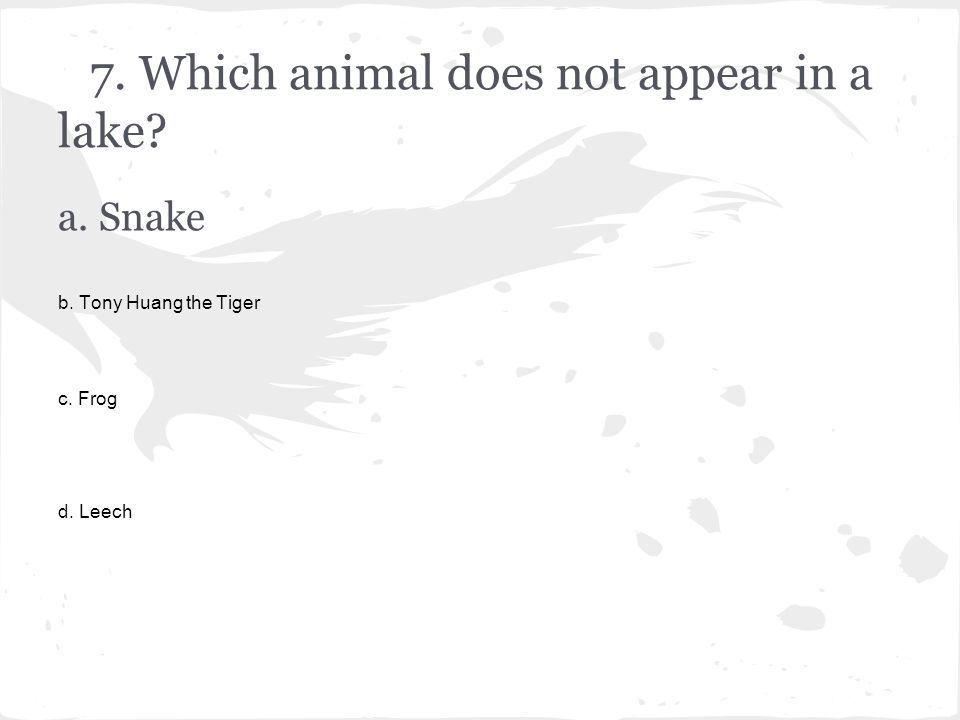 7. Which animal does not appear in a lake a. Snake b. Tony Huang the Tiger c. Frog d. Leech