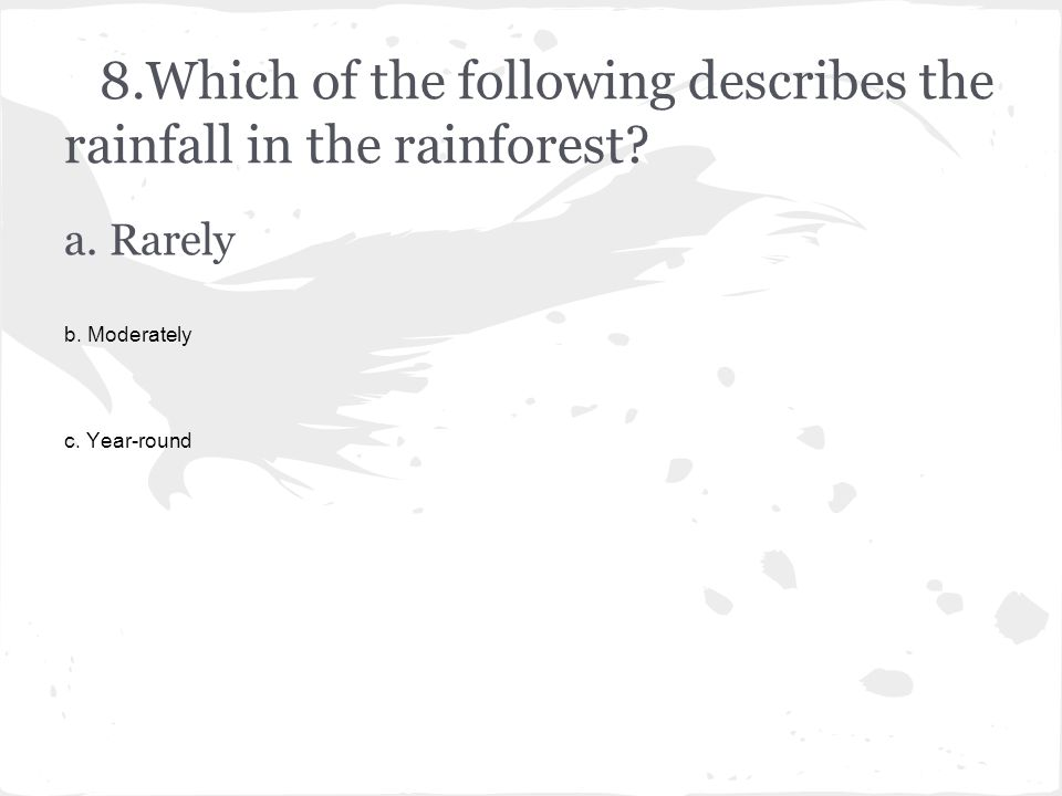 8.Which of the following describes the rainfall in the rainforest? a. Rarely b. Moderately c. Year-round
