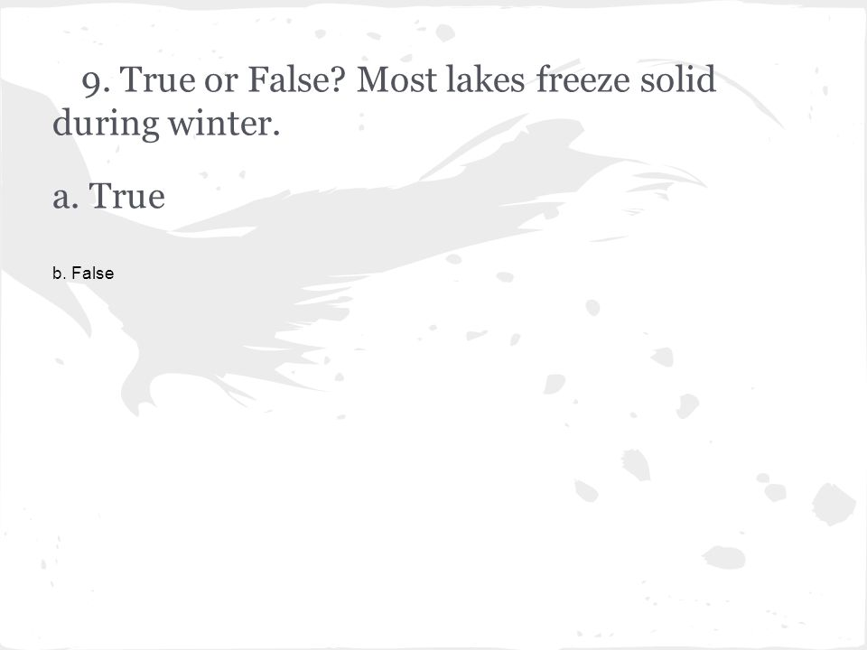 9. True or False Most lakes freeze solid during winter. a. True b. False