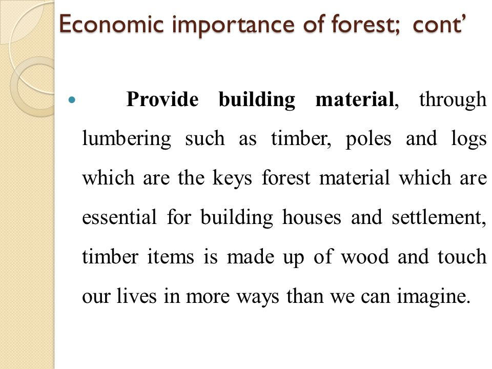 Economic importance of forest; cont' Provide building material, through lumbering such as timber, poles and logs which are the keys forest material wh