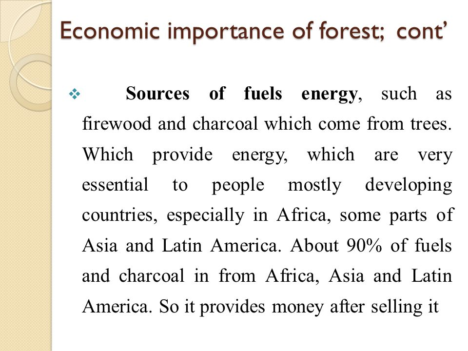 Economic importance of forest; cont'  Sources of fuels energy, such as firewood and charcoal which come from trees. Which provide energy, which are v