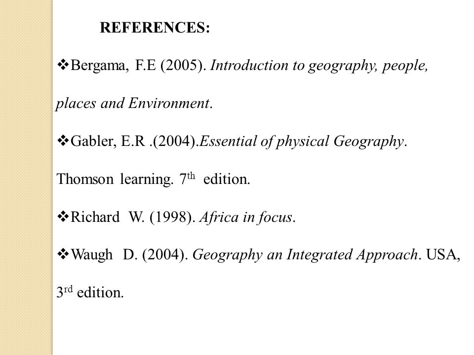 REFERENCES:  Bergama, F.E (2005). Introduction to geography, people, places and Environment.  Gabler, E.R.(2004).Essential of physical Geography. Th