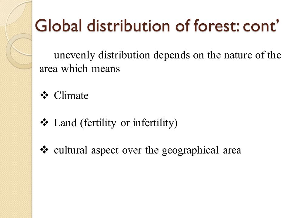 Global distribution of forest: cont' unevenly distribution depends on the nature of the area which means  Climate  Land (fertility or infertility) 