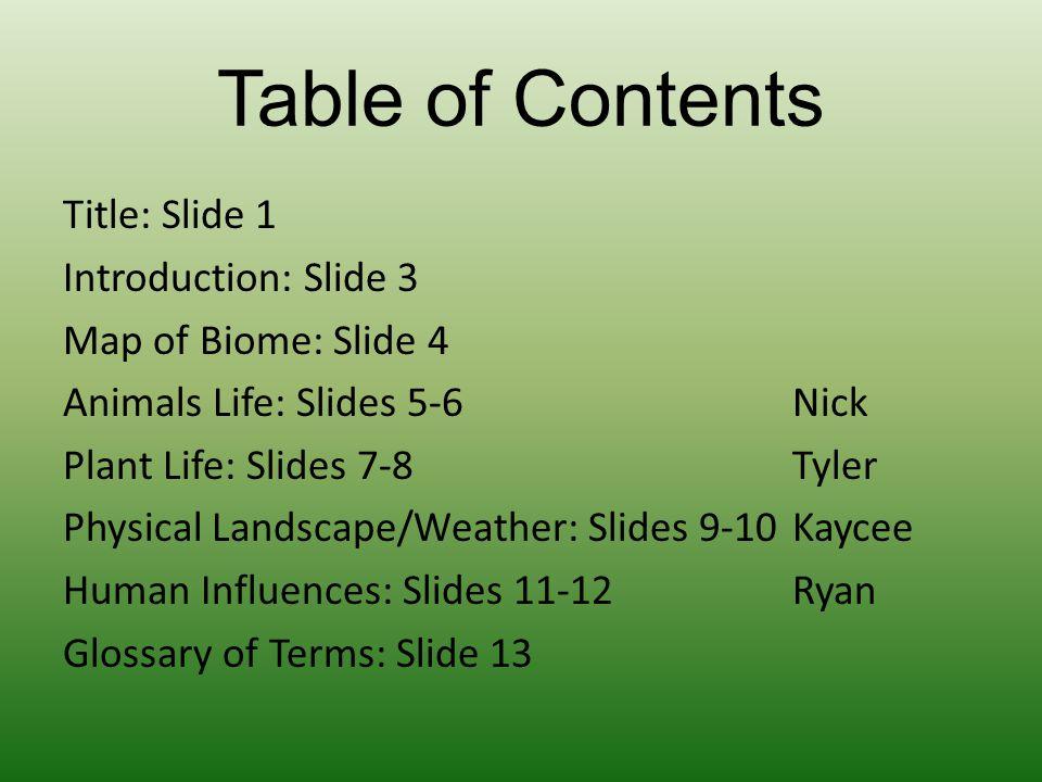 Table of Contents Title: Slide 1 Introduction: Slide 3 Map of Biome: Slide 4 Animals Life: Slides 5-6Nick Plant Life: Slides 7-8 Tyler Physical Landsc