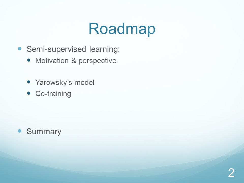 Roadmap Semi-supervised learning: Motivation & perspective Yarowsky's model Co-training Summary 2