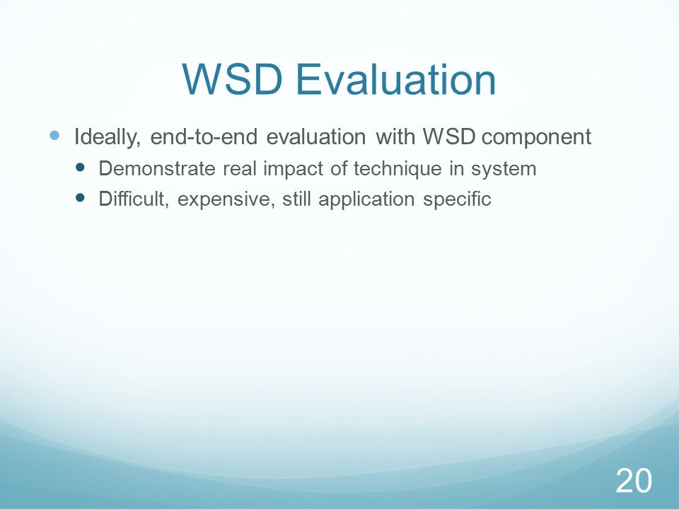 WSD Evaluation Ideally, end-to-end evaluation with WSD component Demonstrate real impact of technique in system Difficult, expensive, still application specific 20