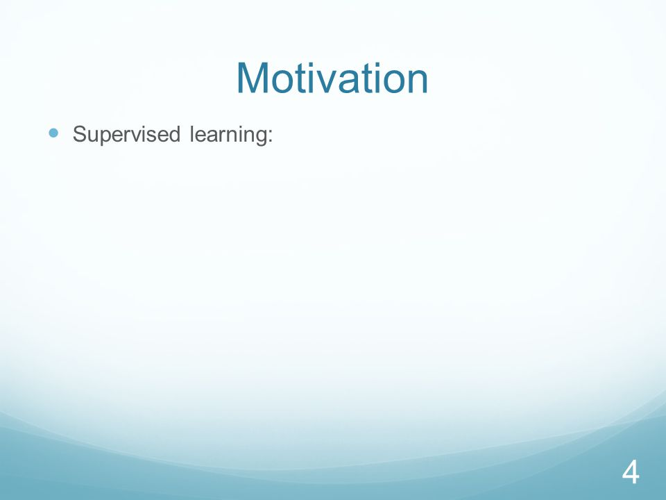 Motivation Supervised learning: 4