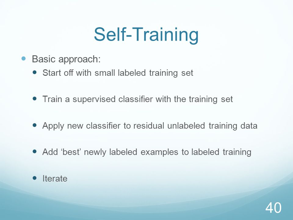 Self-Training Basic approach: Start off with small labeled training set Train a supervised classifier with the training set Apply new classifier to residual unlabeled training data Add 'best' newly labeled examples to labeled training Iterate 40
