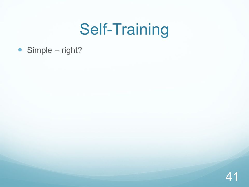 Self-Training Simple – right? 41