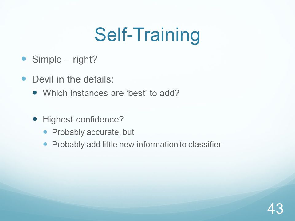 Self-Training Simple – right. Devil in the details: Which instances are 'best' to add.