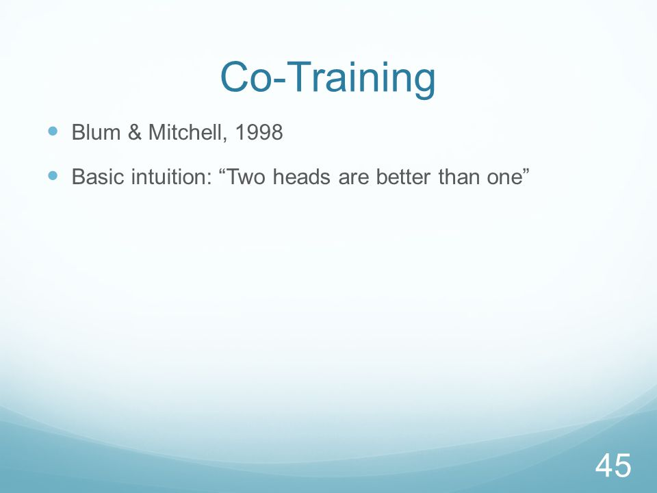 Co-Training Blum & Mitchell, 1998 Basic intuition: Two heads are better than one 45