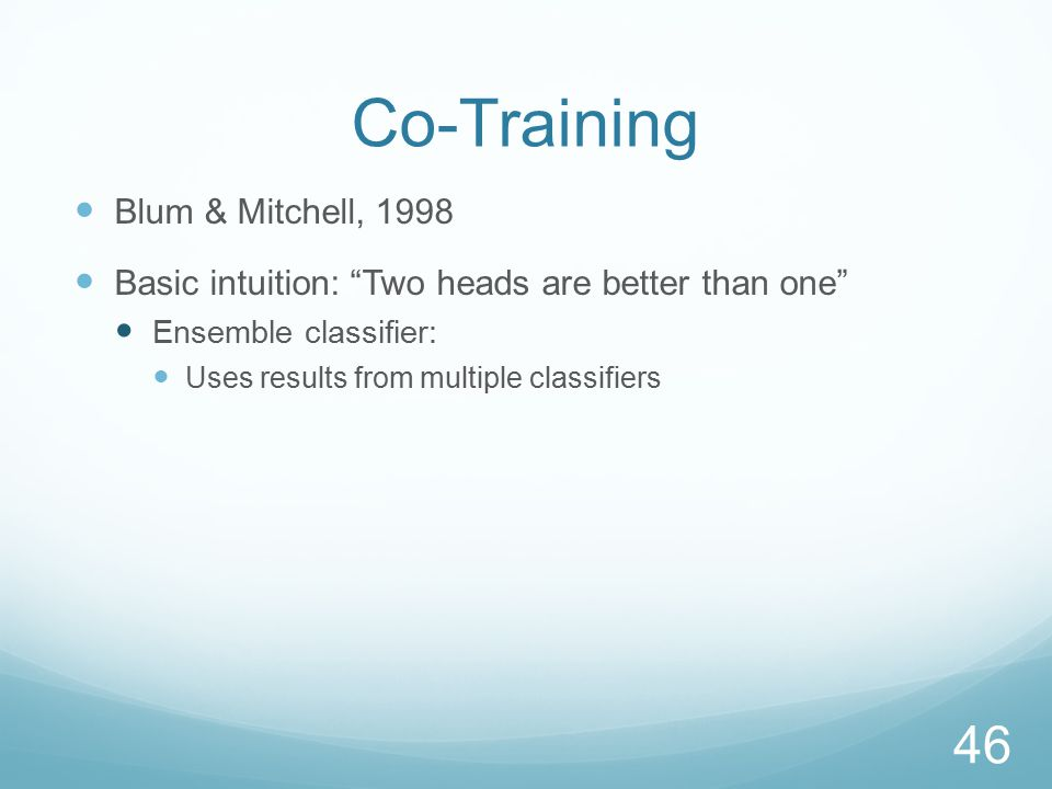 Co-Training Blum & Mitchell, 1998 Basic intuition: Two heads are better than one Ensemble classifier: Uses results from multiple classifiers 46