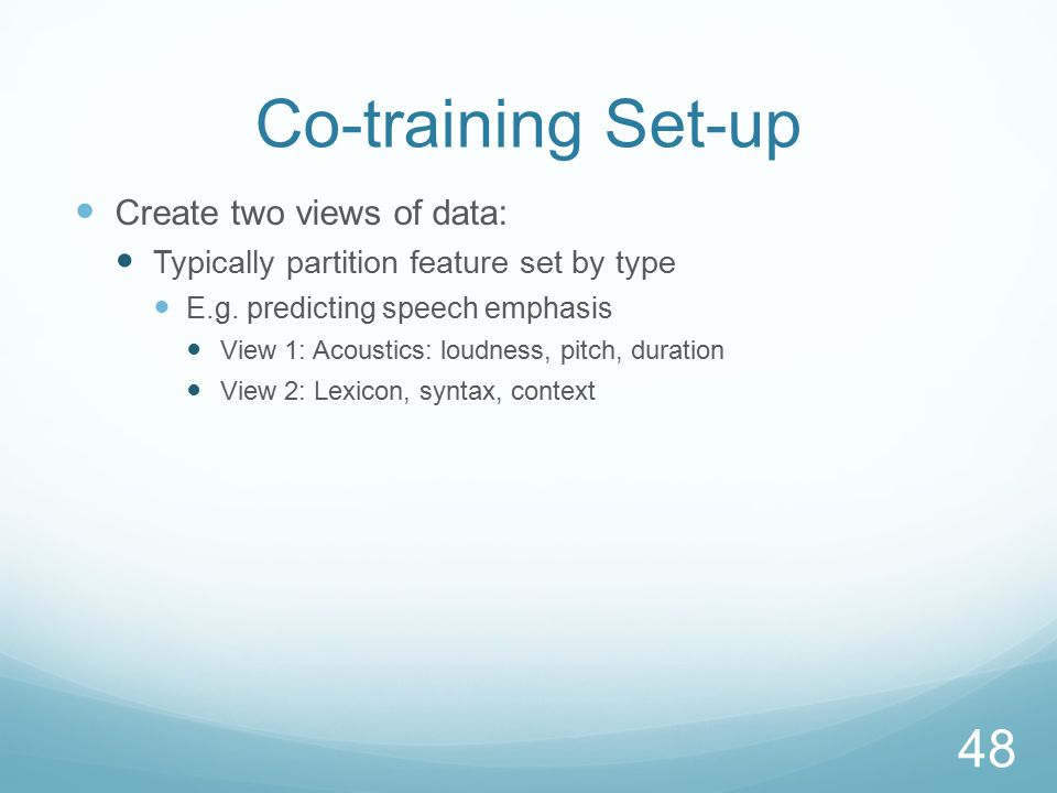 Co-training Set-up Create two views of data: Typically partition feature set by type E.g.