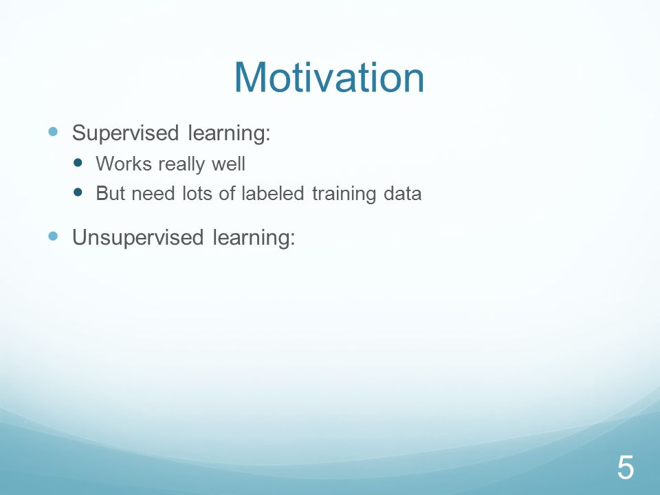 Motivation Supervised learning: Works really well But need lots of labeled training data Unsupervised learning: No labeled data required, but May not work well, may not learn desired distinctions 6