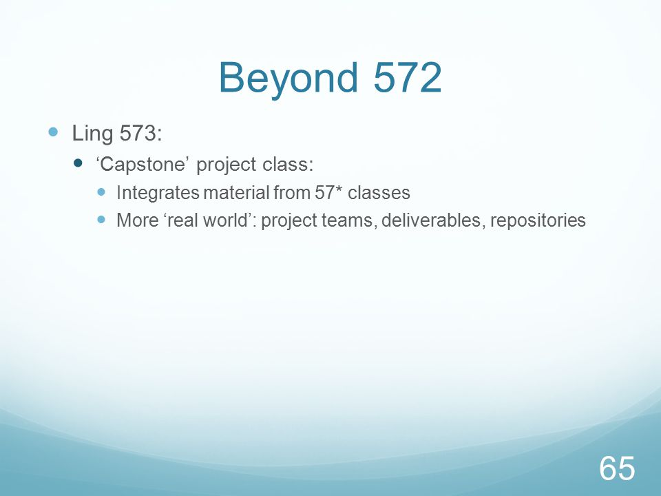 Beyond 572 Ling 573: 'Capstone' project class: Integrates material from 57* classes More 'real world': project teams, deliverables, repositories 65