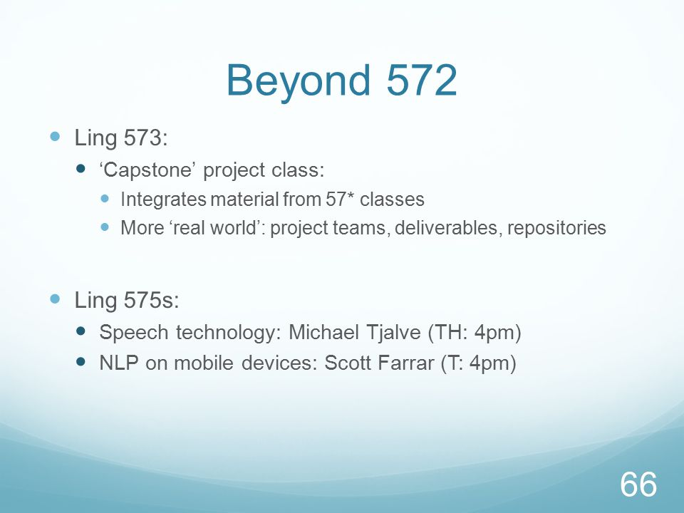 Beyond 572 Ling 573: 'Capstone' project class: Integrates material from 57* classes More 'real world': project teams, deliverables, repositories Ling 575s: Speech technology: Michael Tjalve (TH: 4pm) NLP on mobile devices: Scott Farrar (T: 4pm) 66
