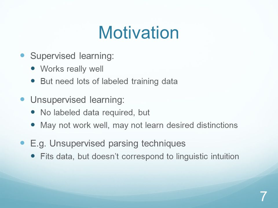 Motivation Supervised learning: Works really well But need lots of labeled training data Unsupervised learning: No labeled data required, but May not work well, may not learn desired distinctions E.g.