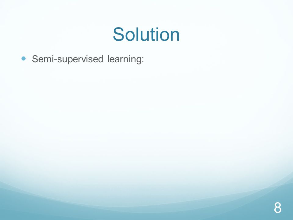 Solution Semi-supervised learning: General idea: Use a small amount of labeled training data 9