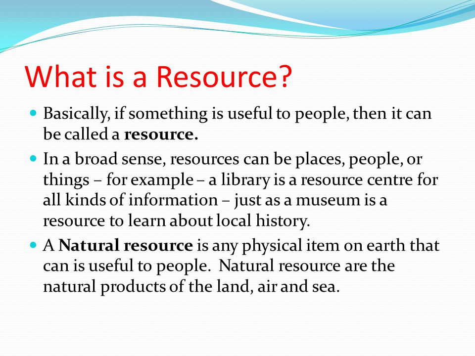 Definitions Resource – something that is useful to people Natural resources – a material found in nature that has usefulness and economic value, such as trees, water, minerals Technology – the use of scientific knowledge and skills for useful, practical purposes to meet the needs and goals of people