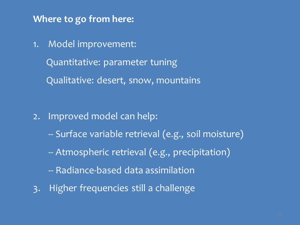 22 Where to go from here: 1.Model improvement: Quantitative: parameter tuning Qualitative: desert, snow, mountains 2.Improved model can help: -- Surface variable retrieval (e.g., soil moisture) -- Atmospheric retrieval (e.g., precipitation) -- Radiance-based data assimilation 3.