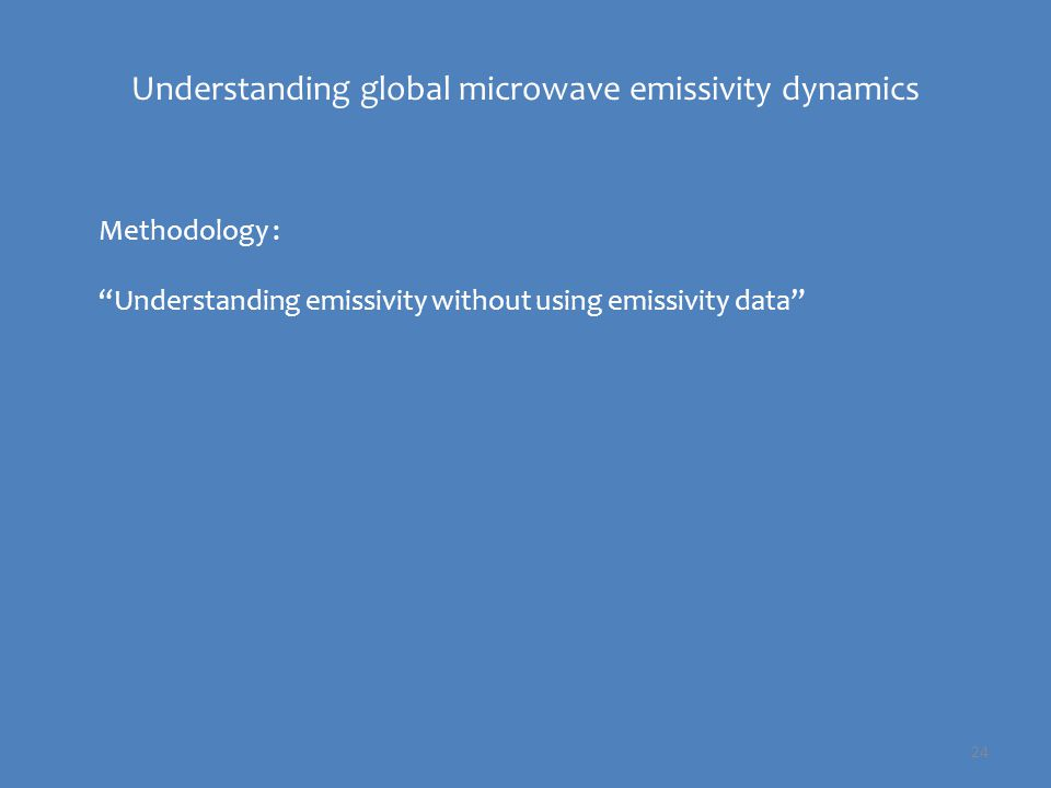 24 Methodology : Understanding emissivity without using emissivity data Understanding global microwave emissivity dynamics