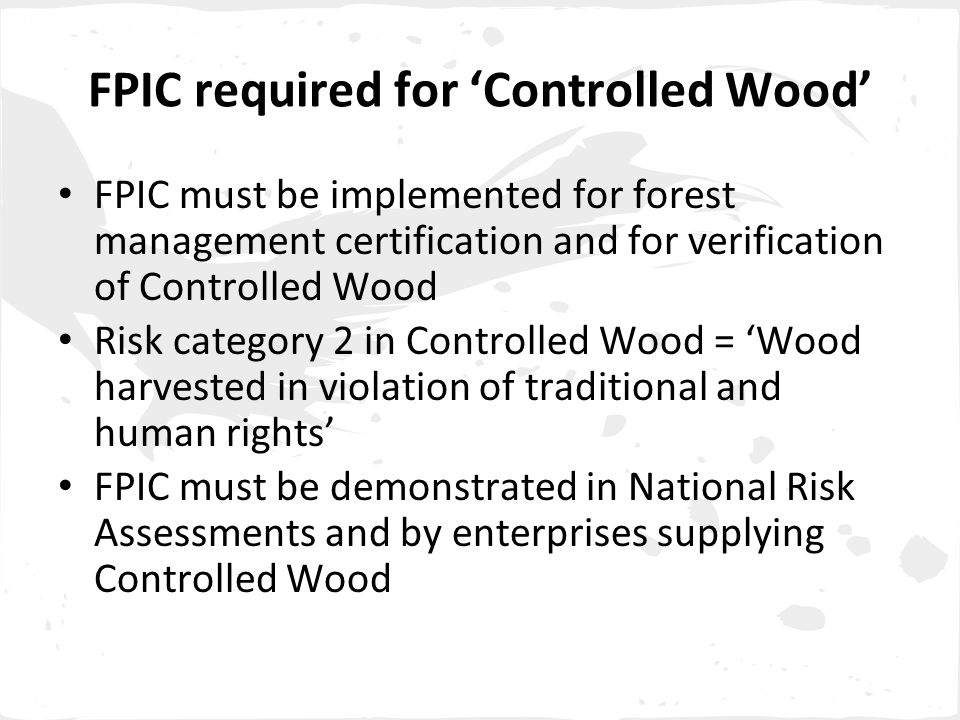 FPIC required for 'Controlled Wood' FPIC must be implemented for forest management certification and for verification of Controlled Wood Risk category 2 in Controlled Wood = 'Wood harvested in violation of traditional and human rights' FPIC must be demonstrated in National Risk Assessments and by enterprises supplying Controlled Wood