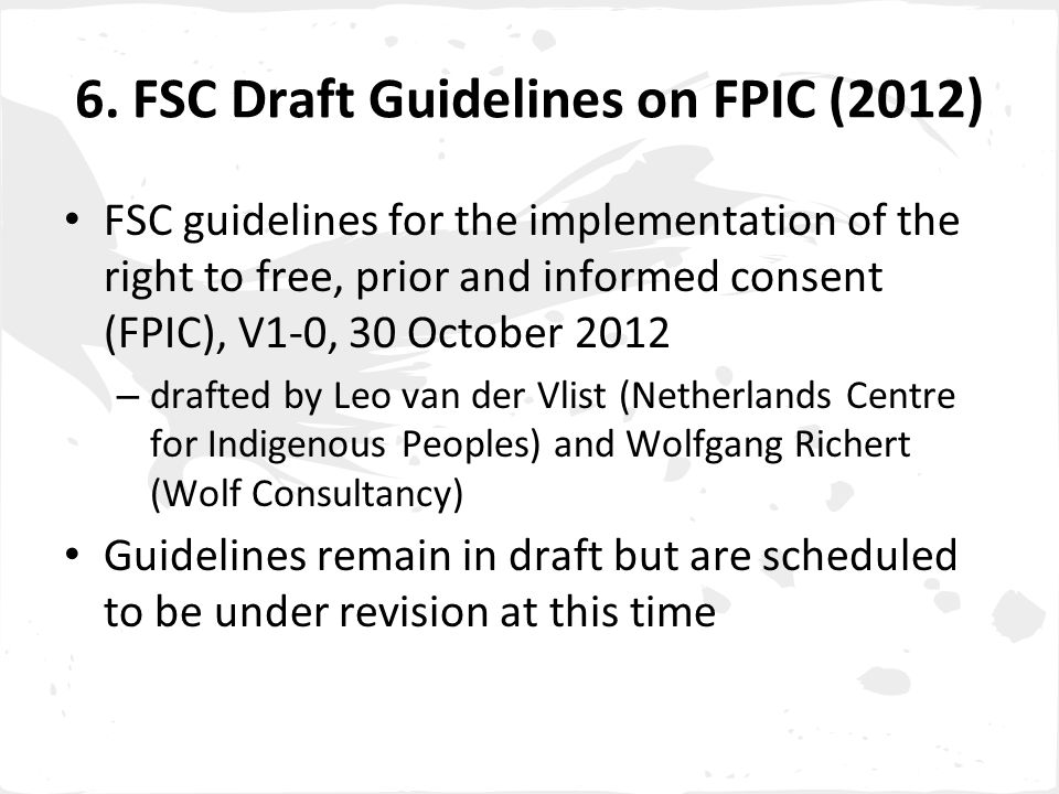 6. FSC Draft Guidelines on FPIC (2012) FSC guidelines for the implementation of the right to free, prior and informed consent (FPIC), V1-0, 30 October
