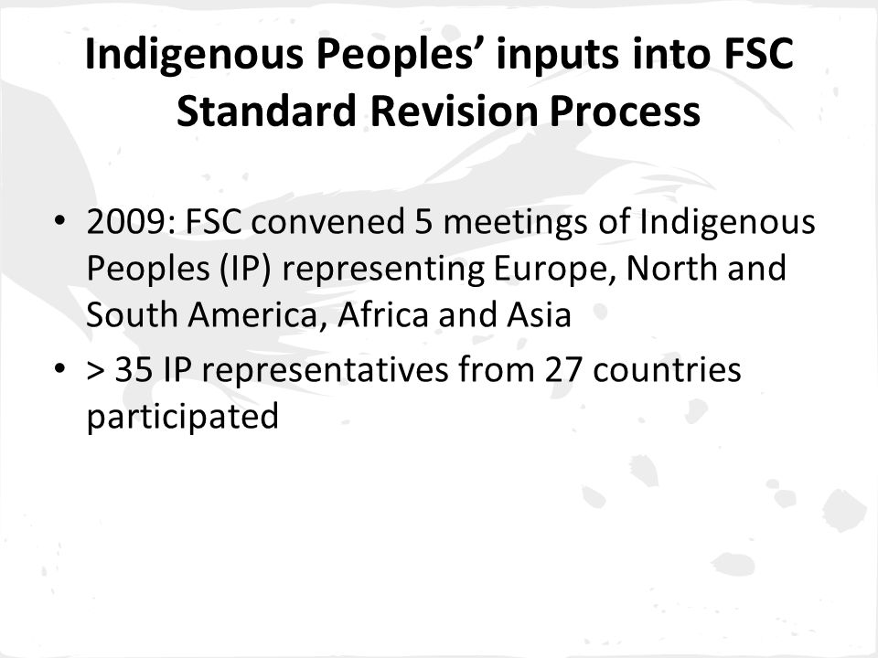 Indigenous Peoples' inputs into FSC Standard Revision Process 2009: FSC convened 5 meetings of Indigenous Peoples (IP) representing Europe, North and South America, Africa and Asia > 35 IP representatives from 27 countries participated