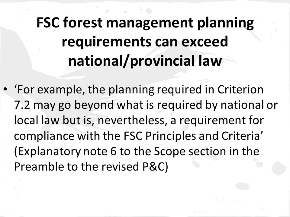 FSC forest management planning requirements can exceed national/provincial law 'For example, the planning required in Criterion 7.2 may go beyond what is required by national or local law but is, nevertheless, a requirement for compliance with the FSC Principles and Criteria' (Explanatory note 6 to the Scope section in the Preamble to the revised P&C)