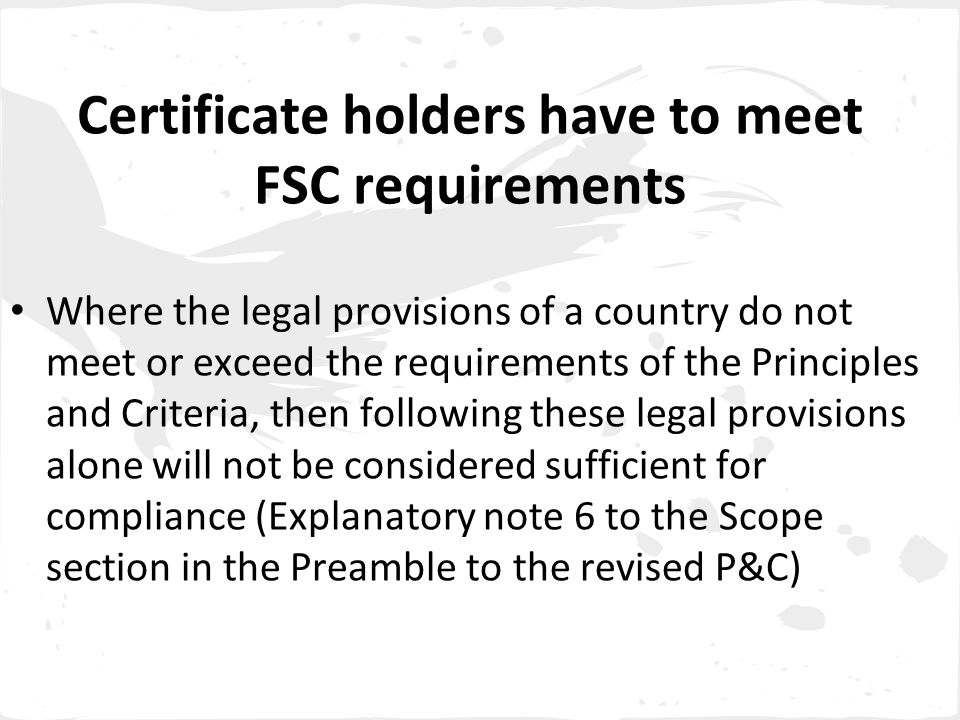 Certificate holders have to meet FSC requirements Where the legal provisions of a country do not meet or exceed the requirements of the Principles and Criteria, then following these legal provisions alone will not be considered sufficient for compliance (Explanatory note 6 to the Scope section in the Preamble to the revised P&C)