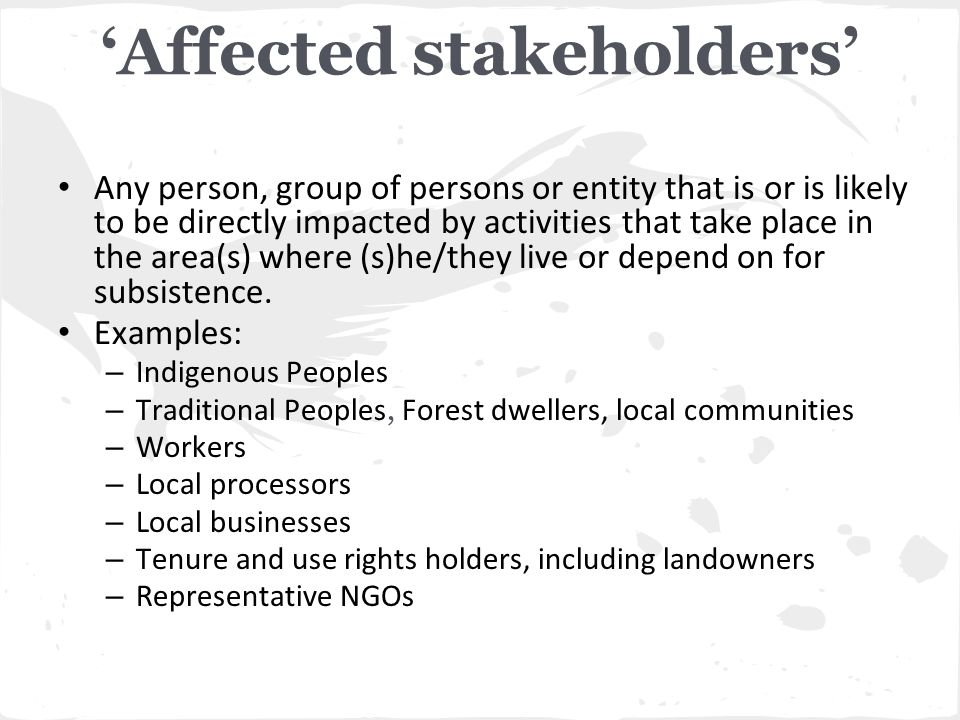 'Affected stakeholders' Any person, group of persons or entity that is or is likely to be directly impacted by activities that take place in the area(s) where (s)he/they live or depend on for subsistence.