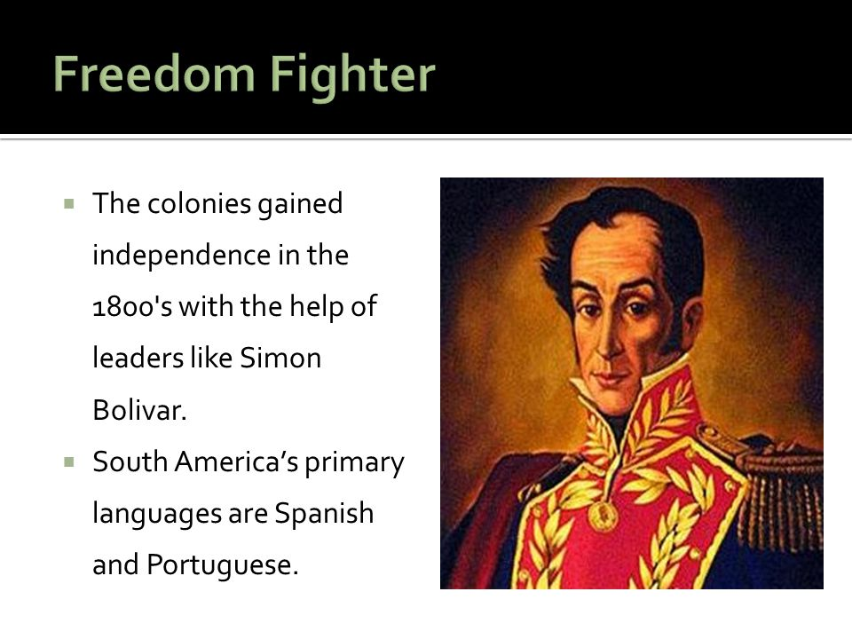  The colonies gained independence in the 1800's with the help of leaders like Simon Bolivar.  South America's primary languages are Spanish and Port