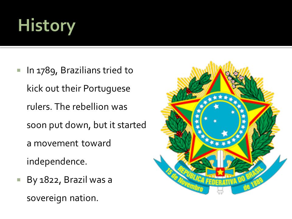  In 1789, Brazilians tried to kick out their Portuguese rulers. The rebellion was soon put down, but it started a movement toward independence.  By