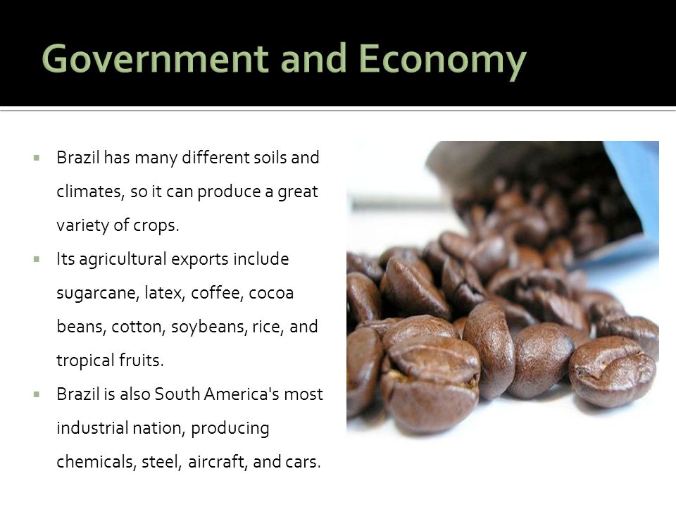  Brazil has many different soils and climates, so it can produce a great variety of crops.  Its agricultural exports include sugarcane, latex, coffe