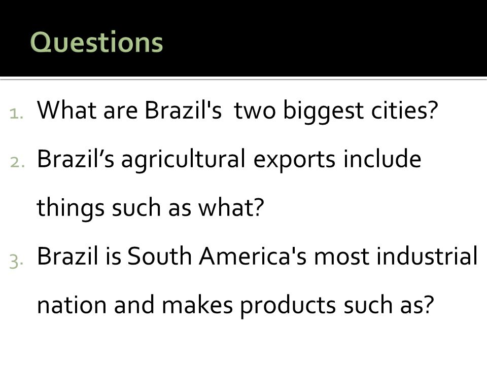 1. What are Brazil's two biggest cities? 2. Brazil's agricultural exports include things such as what? 3. Brazil is South America's most industrial na