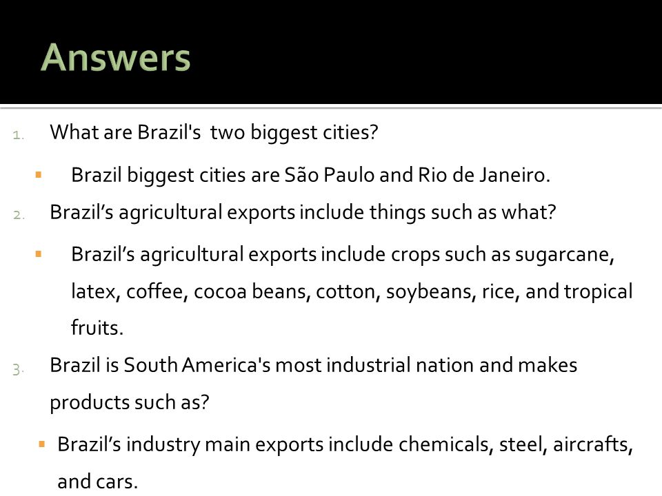 1. What are Brazil's two biggest cities?  Brazil biggest cities are São Paulo and Rio de Janeiro. 2. Brazil's agricultural exports include things suc