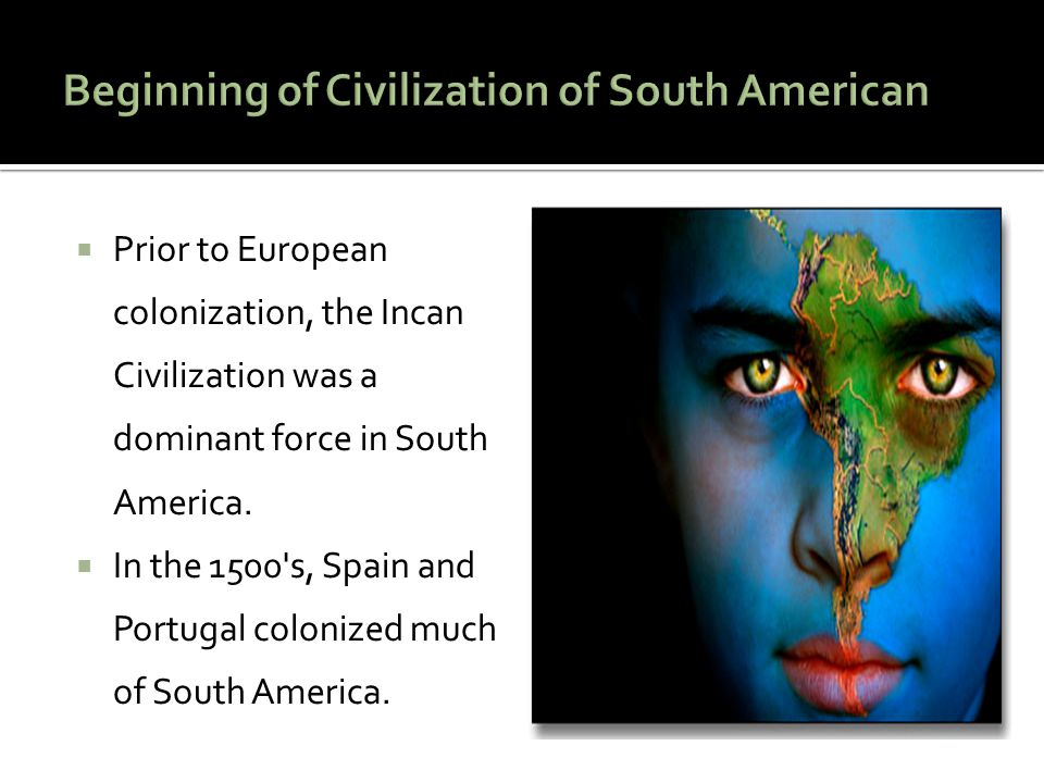 Prior to European colonization, the Incan Civilization was a dominant force in South America.  In the 1500's, Spain and Portugal colonized much of