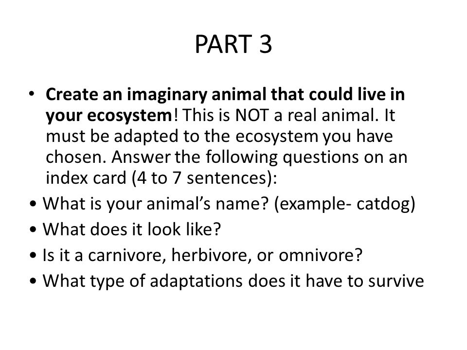 PART 3 Create an imaginary animal that could live in your ecosystem.
