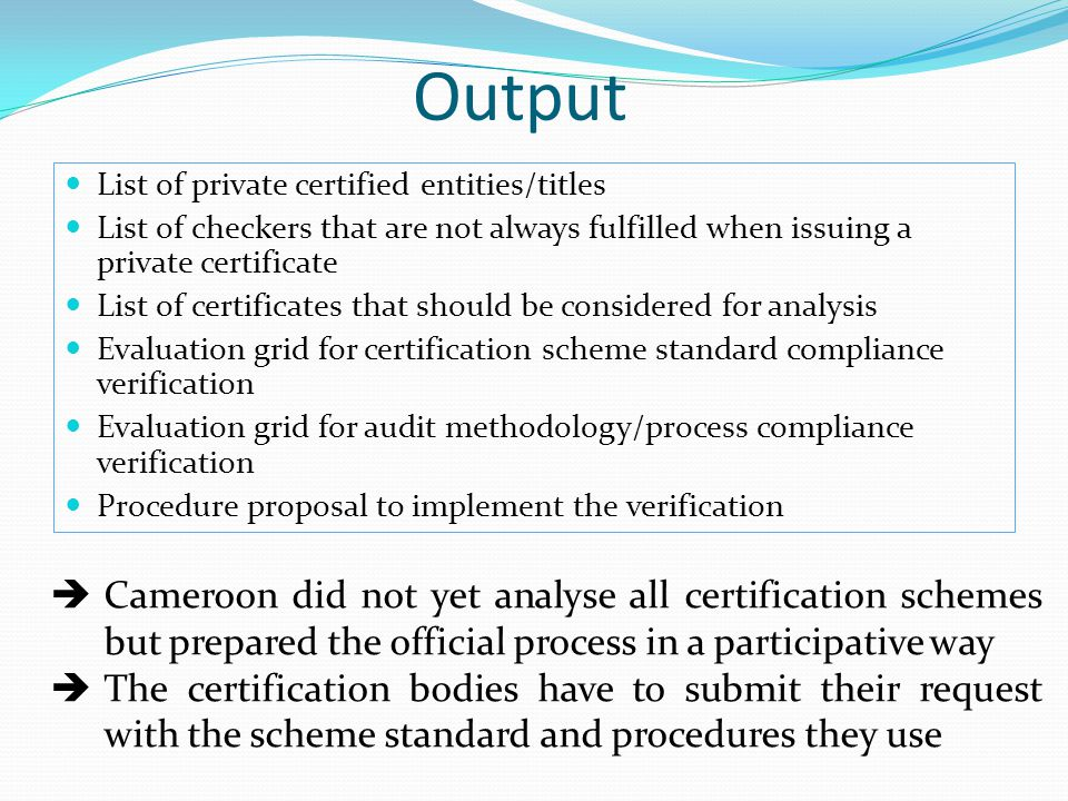 Output List of private certified entities/titles List of checkers that are not always fulfilled when issuing a private certificate List of certificates that should be considered for analysis Evaluation grid for certification scheme standard compliance verification Evaluation grid for audit methodology/process compliance verification Procedure proposal to implement the verification  Cameroon did not yet analyse all certification schemes but prepared the official process in a participative way  The certification bodies have to submit their request with the scheme standard and procedures they use