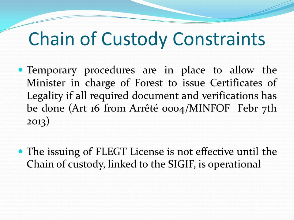 Chain of Custody Constraints Temporary procedures are in place to allow the Minister in charge of Forest to issue Certificates of Legality if all required document and verifications has be done (Art 16 from Arrêté 0004/MINFOF Febr 7th 2013) The issuing of FLEGT License is not effective until the Chain of custody, linked to the SIGIF, is operational