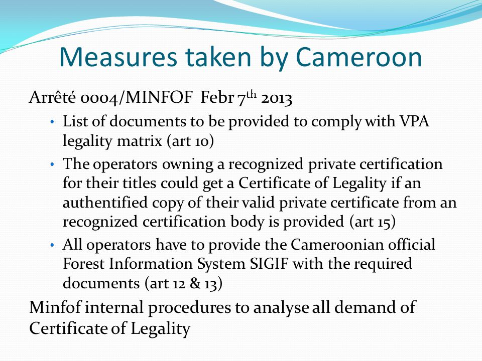 Process followed in Cameroon for private certification schemes recognition Definition and validation of the evaluation methodology Analysis process by a Consultant : Identification of existing private certification schemes Request from certification bodies operating in Cameroon their local used certification schemes standard and audit methodology Assessment of certification schemes standard Assessment of certification bodies audit methodology 3 restitutions of the consultant findings during the process involving private sector and advisors Validation workshop