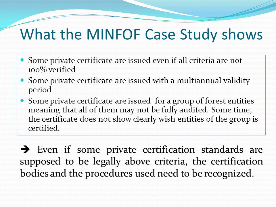 What the MINFOF Case Study shows Some private certificate are issued even if all criteria are not 100% verified Some private certificate are issued with a multiannual validity period Some private certificate are issued for a group of forest entities meaning that all of them may not be fully audited.