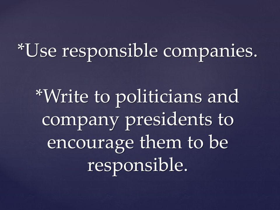 *Use responsible companies.